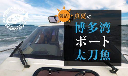 朝活!真夏の博多湾ボート太刀魚